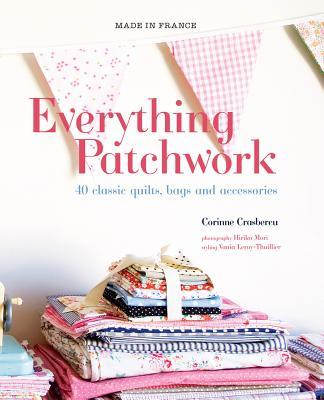 Made in France - Everything Patchwork : 40 Classic Quilts, Bags and Accessories