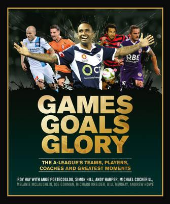 Games Goals Glory: The A-League's Teams, Players, Coaches and Greatest Moments