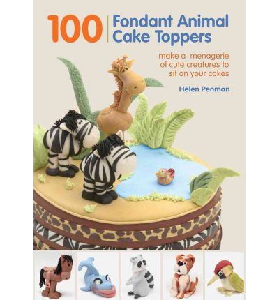 100 Fondant Animal Cake Toppers : Make a Menagerie of Cute Creatures to Sit on Your Cakes