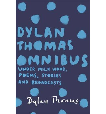Dylan Thomas Omnibus : Under Milk Wood, Poems, Stories and Broadcasts