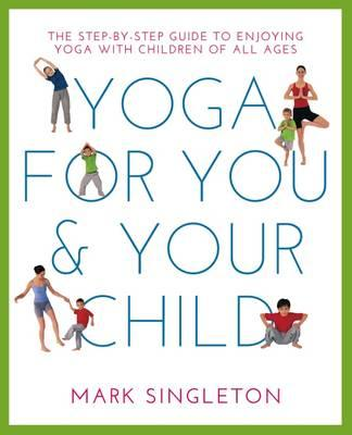 Yoga for You and Your Child : The Step-by-Step Guide to Enjoying Yoga with Children of All Ages