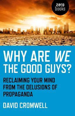 Why Are We The Good Guys? : Reclaiming Your Mind from the Delusions of Propaganda