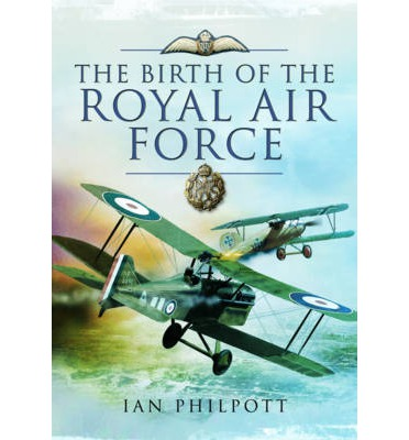 The Birth of the Royal Air Force  Hardcover   Dec 02, 2013  Philpott, Ian M.