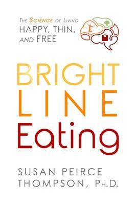 Bright Line Eating : The Science of Living Happy, Thin and Free