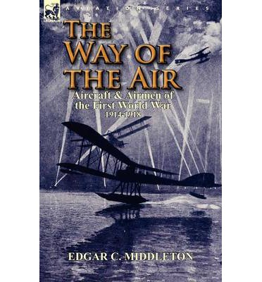 The Way of the Air : Aircraft & Airmen of the First World War 1914-1918