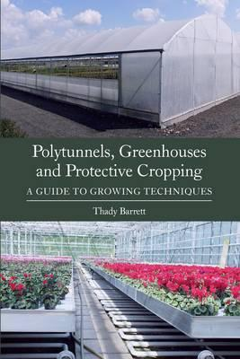 Polytunnels, Greenhouses and Protective Cropping : A Guide to Growing Techniques