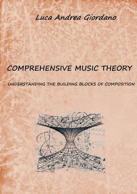 Comprehensive Music Theory : Understanding the Building Blocks of Composition
