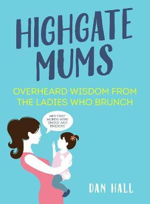 Highgate Mums : Overheard Wisdom from the Ladies Who Brunch