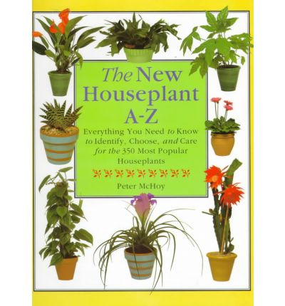 The New Houseplant A-Z : Everything You Need to Know to Identify, Choose and Care for the 350 Most Popular Houseplants