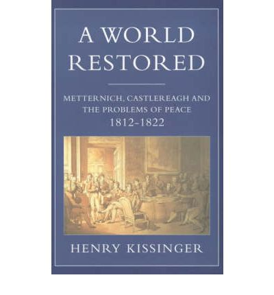 A World Restored : Metternich, Castlereagh and the Problems of Peace, 1812-22