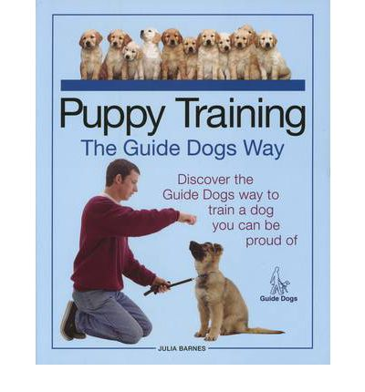 Puppy Training the Guide Dogs Way: Discover the Guide Dogs Way to Train a Dog You Can be Proud of