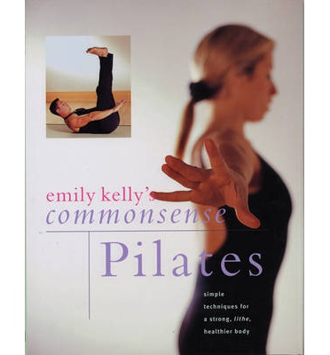 Commonsense Pilates : Simple Techniques for a Strong, Lithe, Healthier Body