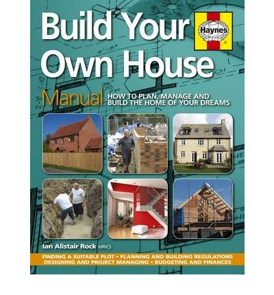 Build Your Own House : How to Plan, Manage and Build the Home of Your Dreams