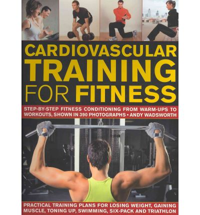 Cardiovascular Training for Fitness : Step-by-step Fitness Conditioning from Warm-ups to Workouts, Shown in 370 Photographs