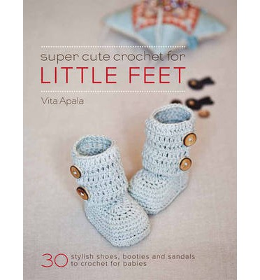 Super Cute Crochet for Little Feet : 30 Stylish Shoes, Booties and Sandals to Crochet for Babies