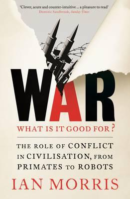 War: What is it Good for? : The Role of Conflict in Civilisation, from Primates to Robots
