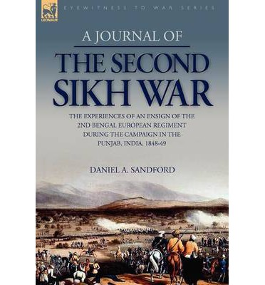 A Journal of the Second Sikh War : The Experiences of an Ensign of the 2nd Bengal European Regiment During the Campaign in the Punjab, India, 1848-49