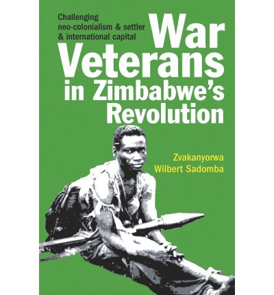 War Veterans in Zimbabwe's Revolution : Challenging Neo-colonialism and Settler and International Capital