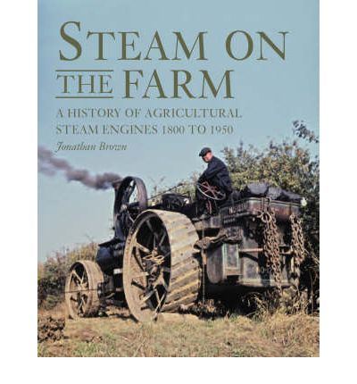 Steam on the Farm : A History of Agricultural Steam Engines 1800 to 1950