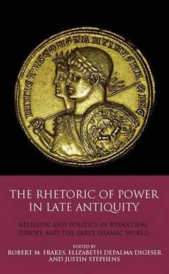 The Rhetoric of Power in Late Antiquity : Religion and Politics in Byzantium, Europe and the Early Islamic World