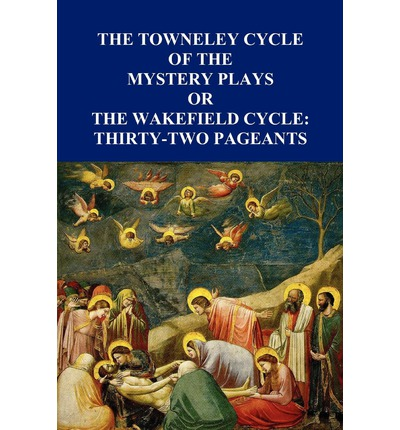 The Towneley Cycle of the Mystery Plays, or, The Wakefield Cycle