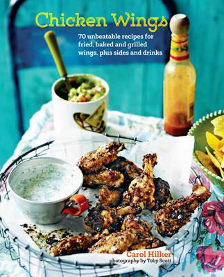 Chicken Wings: 70 Unbeatable Recipes for Fried, Baked and Grilled Wings, Plus Sides and Drinks