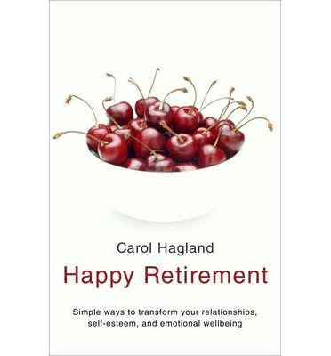 Happy Retirement : Simple Ways to Transform Your Relationships, Self-Esteem and Well-Being