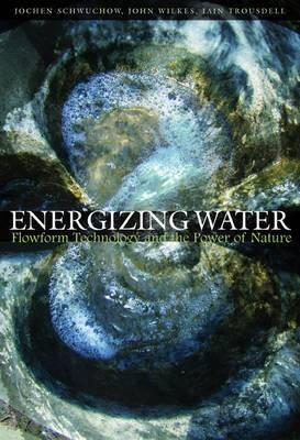 Energizing Water : Flowform Technology and the Power of Nature