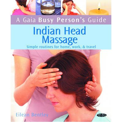 Indian Head Massage : Simple Routines for Home, Work and Travel