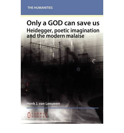 Only a God Can Save Us : Heidegger, Poetic Imagination and the Modern Malaise