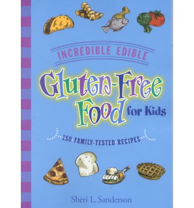 Incredible Edible Gluten-Free Food for Kids : 150 Family-Tested Recipes