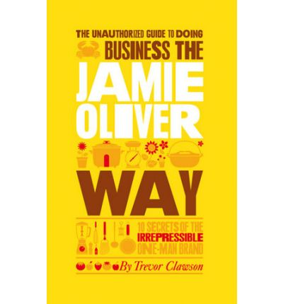 The Unauthorized Guide to Doing Business the Jamie Oliver Way : 10 Secrets of the Irrepressible One-man Brand