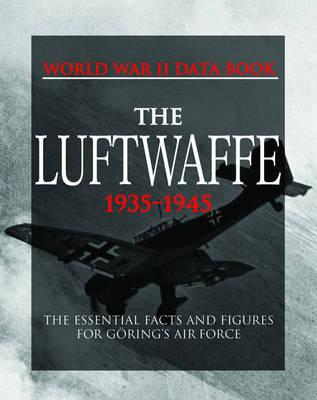 The Luftwaffe : The Essential Facts and Figures for Goring's Air Force
