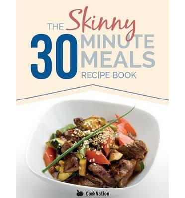 The Skinny 30 Minute Meals Recipe Book : Great Food, Easy Recipes, Prepared & Cooked in 30 Minutes or Less. All Under 300,400 & 500 Calories
