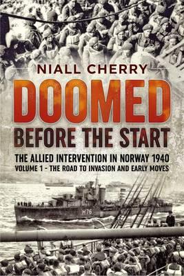 Doomed Before the Start: The Road to Invasion and Early Moves Volume 1 : The Allied Intervention in Norway 1940