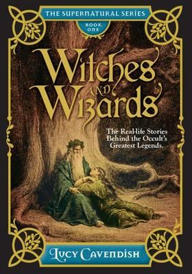 Witches and Wizrds - the Supernatural Series, Book One : The Real Life Stories Behind the Occult's Greatest Legends