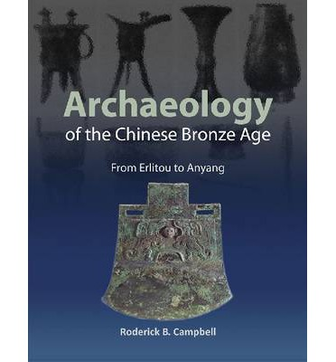 Archaeology of the Chinese Bronze Age : From Erlitou to Anyang