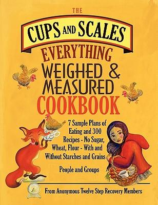 The Cups & Scales Everything Weighed & Measured Cookbook -7 Sample Plans of Eating & 300 Recipes - No Sugar,Wheat, Flour - With and Without Starches and Grains - People & Groups