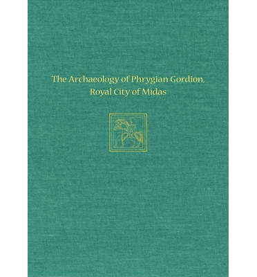 The Archaeology of Phrygian Gordion, Royal City of Midas