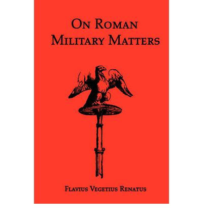 On Roman Military Matters; A 5th Century Training Manual in Organization, Weapons and Tactics, as Practiced by the Roman Legions