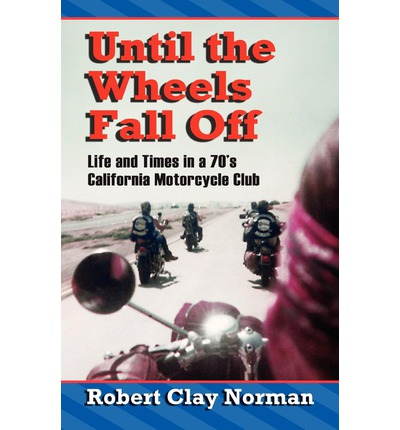 Until the Wheels Fall Off : Life and Times in the 70's California Motorcycle Club