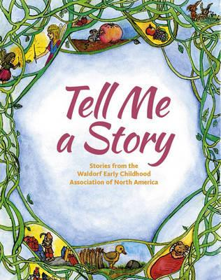 Tell Me a Story : Stories from the Waldorf Early Childhood Association of North America