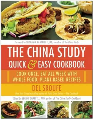 The China Study Quick & Easy Cookbook : Cook Once, Eat All Week with Whole Food, Plant-Based Recipes