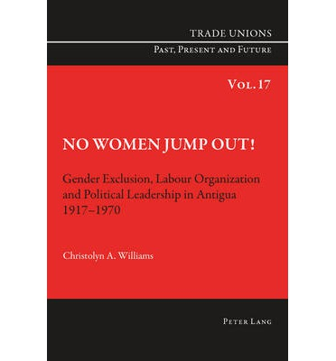 Free epub format books download No Women Jump Out! : Gender Exclusion, Labour Organization and Political Leadership in Antigua 1917-1970 by Christolyn A. Williams PDF
