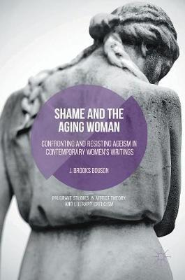 Shame and the Aging Woman 2016 : Confronting and Resisting Ageism in Contemporary Women's Writings