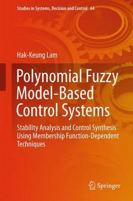 Polynomial Fuzzy Model Based Control Systems 2016 : Stability Analysis and Control Synthesis Using Membership Function Dependent Techniques