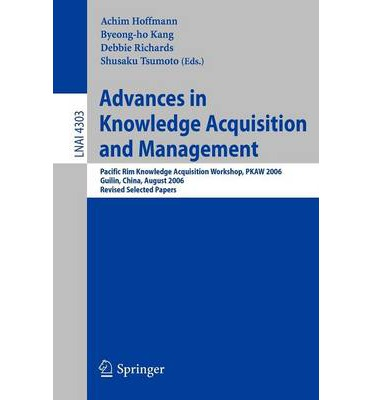 Advances in Knowledge Acquisition and Management : Pacific RIM Knowledge Acquisition Workshop, Pkaw 2006, Guilin, China, August 7-8, 2006, Revised Selected Papers
