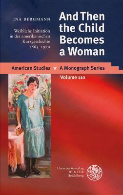 And Then the Child Becomes a Woman : Weibliche Initiation in Der Amerikanischen Kurzgeschichte 1865-1970
