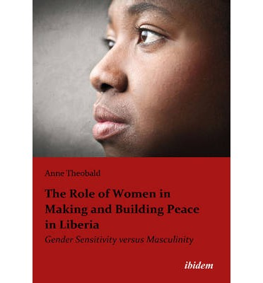 The Role of Women in Making and Building Peace in Liberia : Gender Sensitivity versus Masculinity