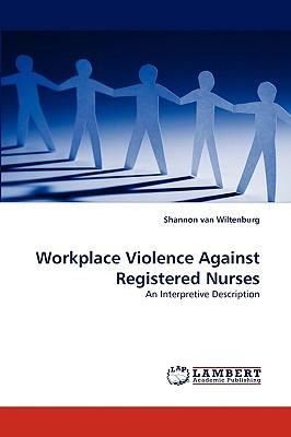 workplace violence against nurses Objective: the objective of this study was to investigate emergency nurses' experiences and perceptions of violence from patients and visitors in us emergency departments (eds) background: the ed is a particularly vulnerable setting for workplace violence, and because of a lack of standardized.